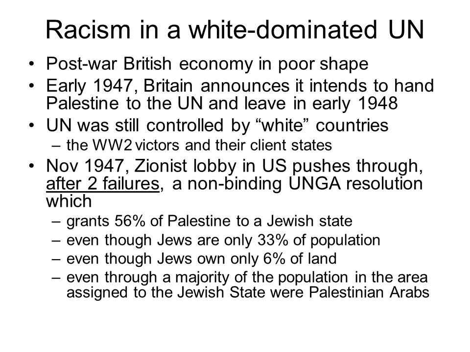 Racism in a white-dominated UN Post-war British economy in poor shape Early 1947, Britain announces it intends to hand Palestine to the UN and leave in early 1948 UN was still controlled by white countries –the WW2 victors and their client states Nov 1947, Zionist lobby in US pushes through, after 2 failures, a non-binding UNGA resolution which –grants 56% of Palestine to a Jewish state –even though Jews are only 33% of population –even though Jews own only 6% of land –even through a majority of the population in the area assigned to the Jewish State were Palestinian Arabs