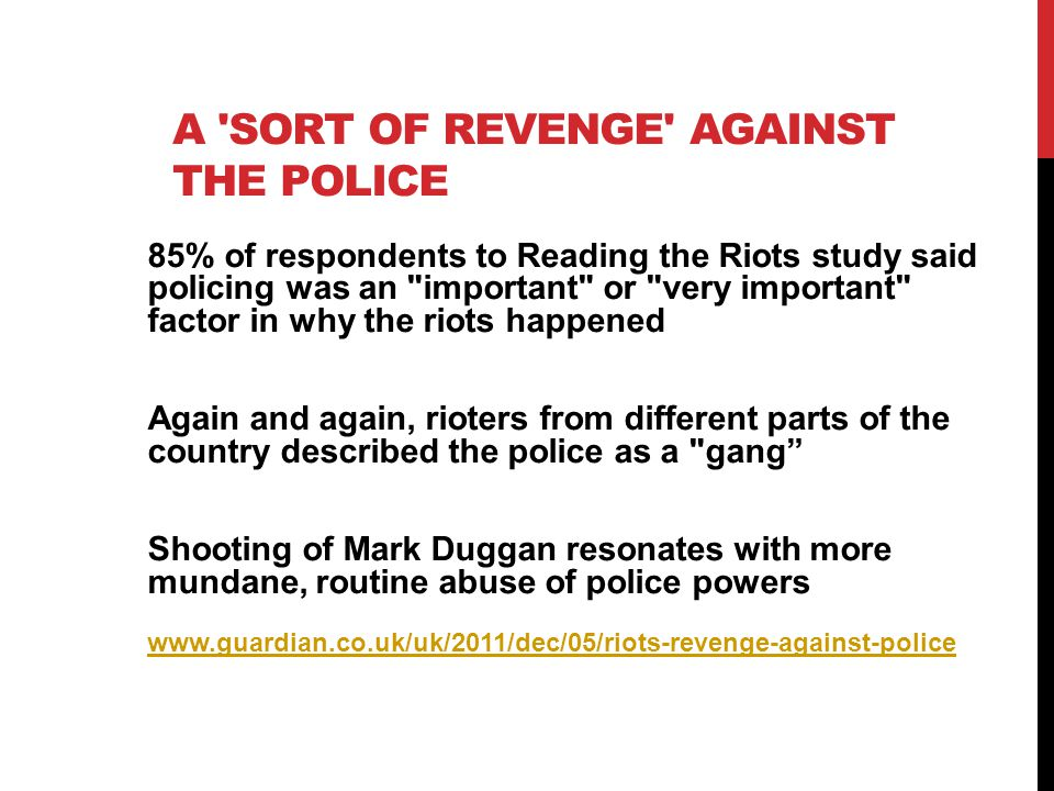 A 'SORT OF REVENGE' AGAINST THE POLICE 85% of respondents to Reading the Riots study said policing was an