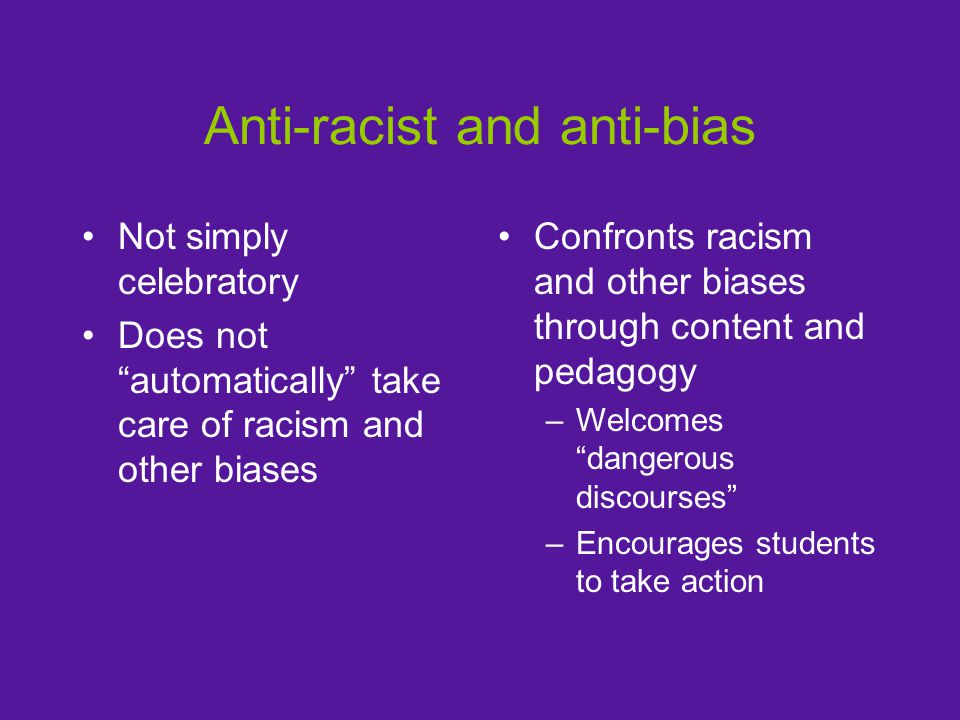 Anti-racist and anti-bias Not simply celebratory Does not automatically take care of racism and other biases Confronts racism and other biases through content and pedagogy –Welcomes dangerous discourses –Encourages students to take action