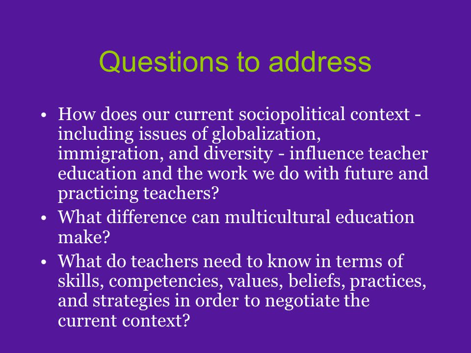 Questions to address How does our current sociopolitical context - including issues of globalization, immigration, and diversity - influence teacher education and the work we do with future and practicing teachers.