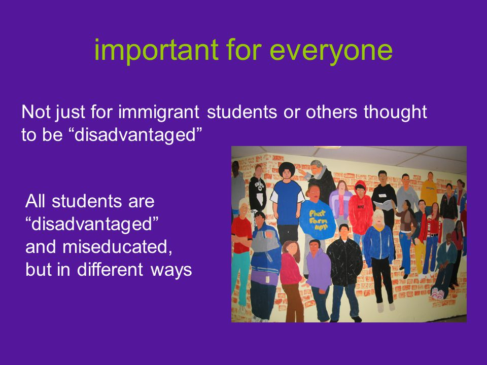 important for everyone Not just for immigrant students or others thought to be disadvantaged All students are disadvantaged and miseducated, but in different ways