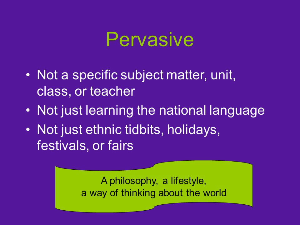 Pervasive Not a specific subject matter, unit, class, or teacher Not just learning the national language Not just ethnic tidbits, holidays, festivals, or fairs A philosophy, a lifestyle, a way of thinking about the world