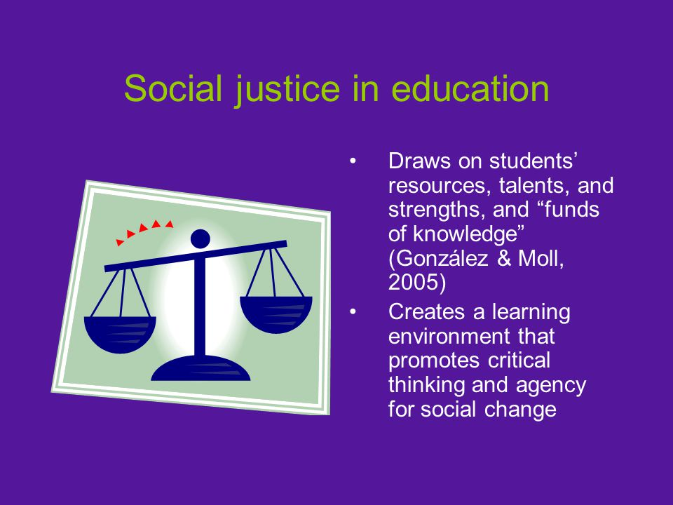 Social justice in education Draws on students' resources, talents, and strengths, and funds of knowledge (González & Moll, 2005) Creates a learning environment that promotes critical thinking and agency for social change