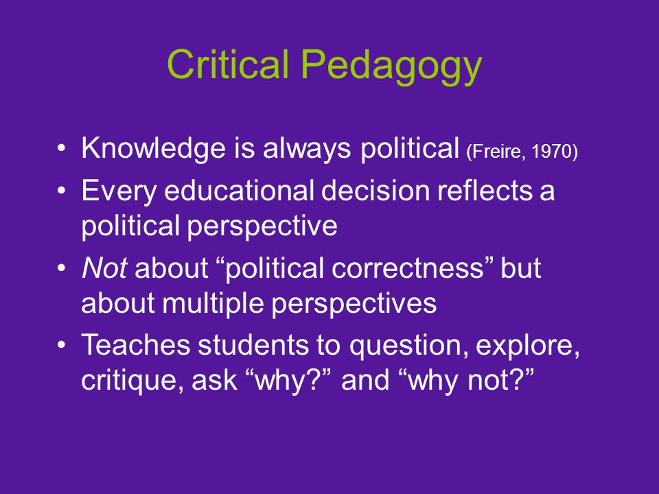Critical Pedagogy Knowledge is always political (Freire, 1970) Every educational decision reflects a political perspective Not about political correctness but about multiple perspectives Teaches students to question, explore, critique, ask why and why not