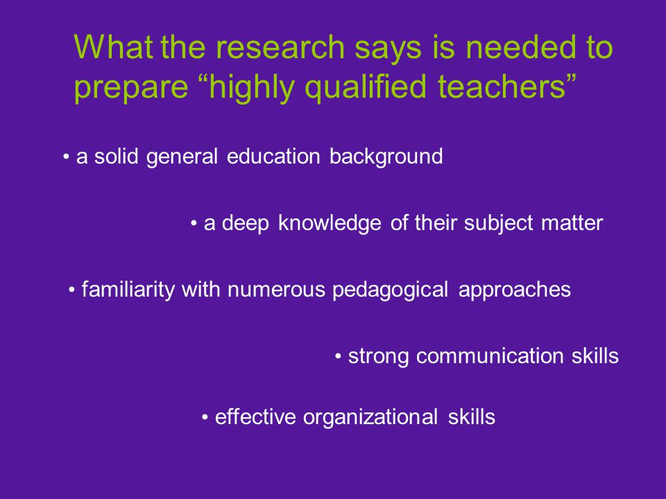 a solid general education background a deep knowledge of their subject matter familiarity with numerous pedagogical approaches strong communication skills effective organizational skills What the research says is needed to prepare highly qualified teachers