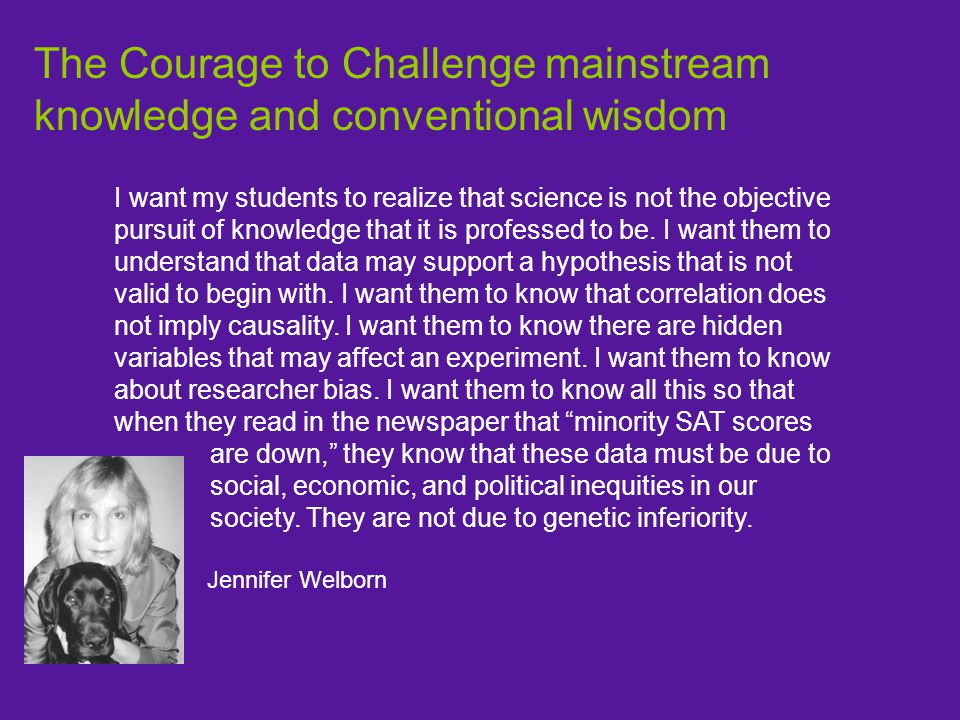 The Courage to Challenge mainstream knowledge and conventional wisdom I want my students to realize that science is not the objective pursuit of knowledge that it is professed to be.
