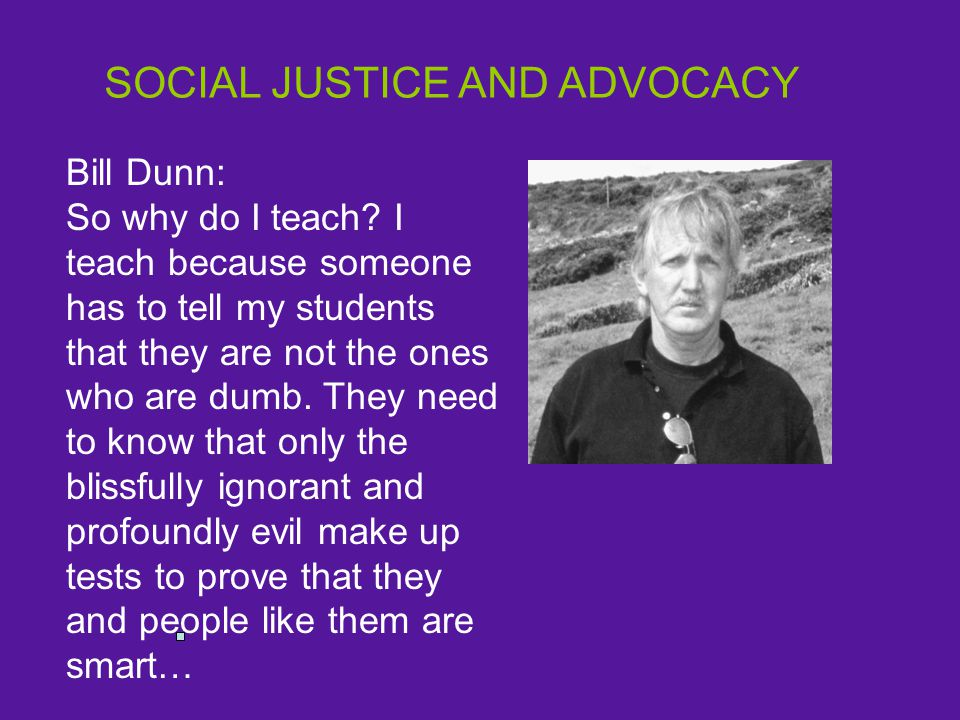 SOCIAL JUSTICE AND ADVOCACY Bill Dunn: So why do I teach.