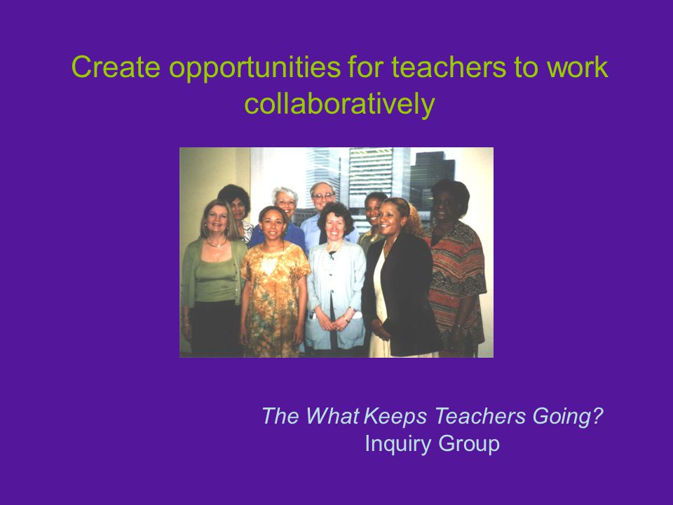 Create opportunities for teachers to work collaboratively The What Keeps Teachers Going.