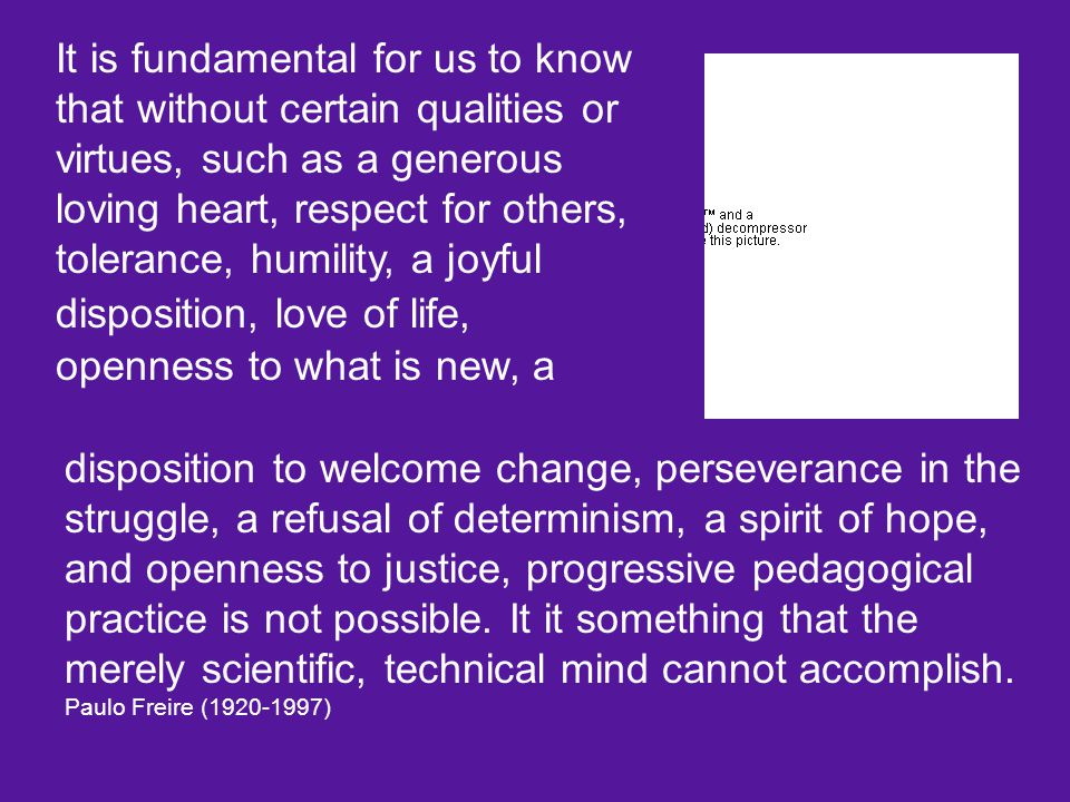 It is fundamental for us to know that without certain qualities or virtues, such as a generous loving heart, respect for others, tolerance, humility, a joyful disposition, love of life, openness to what is new, a disposition to welcome change, perseverance in the struggle, a refusal of determinism, a spirit of hope, and openness to justice, progressive pedagogical practice is not possible.