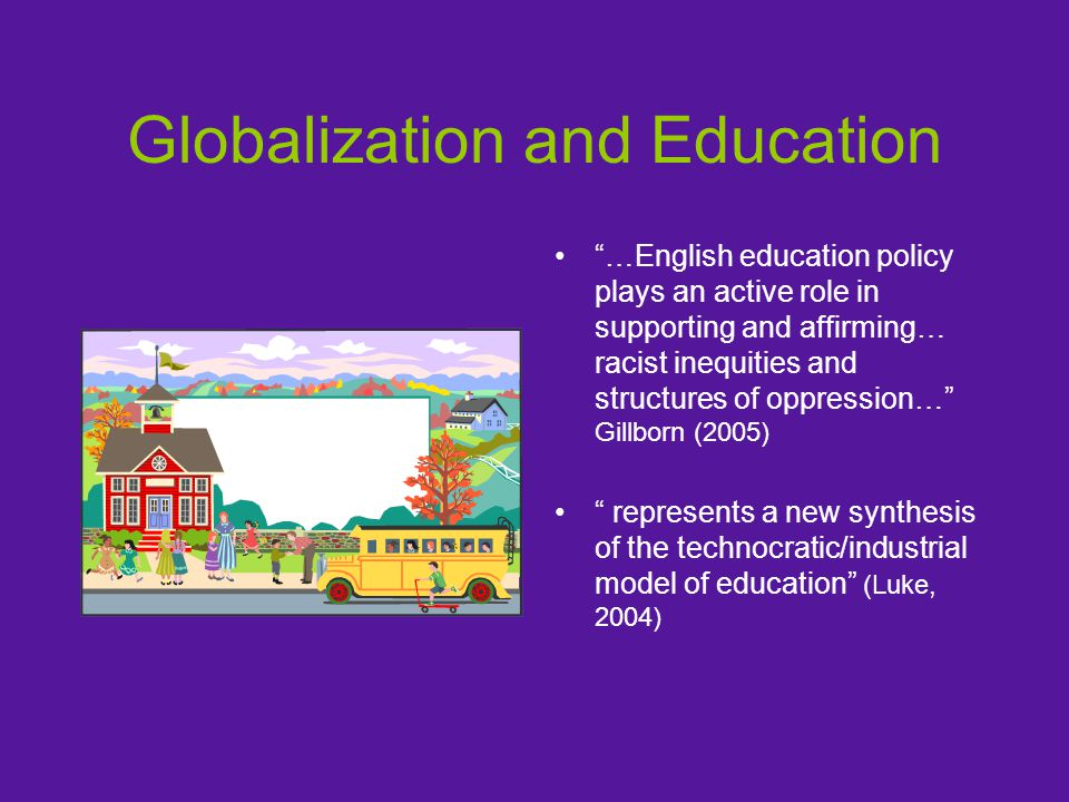 Globalization and Education …English education policy plays an active role in supporting and affirming… racist inequities and structures of oppression… Gillborn (2005) represents a new synthesis of the technocratic/industrial model of education (Luke, 2004)