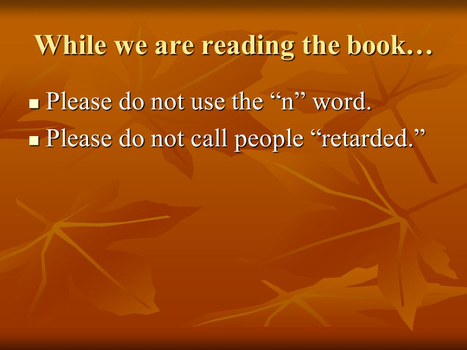 "While we are reading the book… Please do not use the ""n"" word. Please do not use the ""n"" word. Please do not call people ""retarded."" Please do not cal"