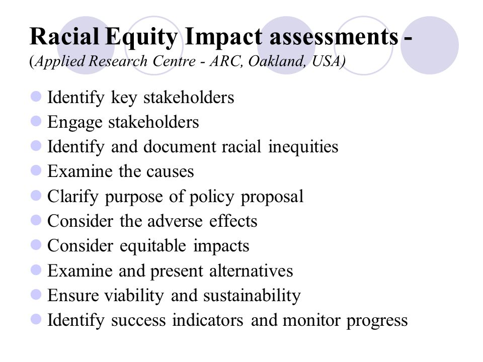 Using Racial Equity Impact assessments A Racial Equity Impact Assessment (REIA) is a systematic examination of how proposed policy action or decision will likely affect different racial, ethnic and Aboriginal groups.