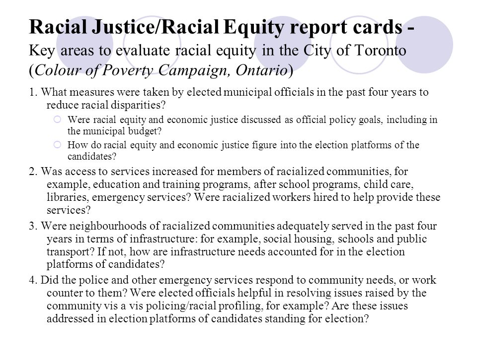 Racial Equity Impact assessments - (Applied Research Centre - ARC, Oakland, USA) Identify key stakeholders Engage stakeholders Identify and document racial inequities Examine the causes Clarify purpose of policy proposal Consider the adverse effects Consider equitable impacts Examine and present alternatives Ensure viability and sustainability Identify success indicators and monitor progress