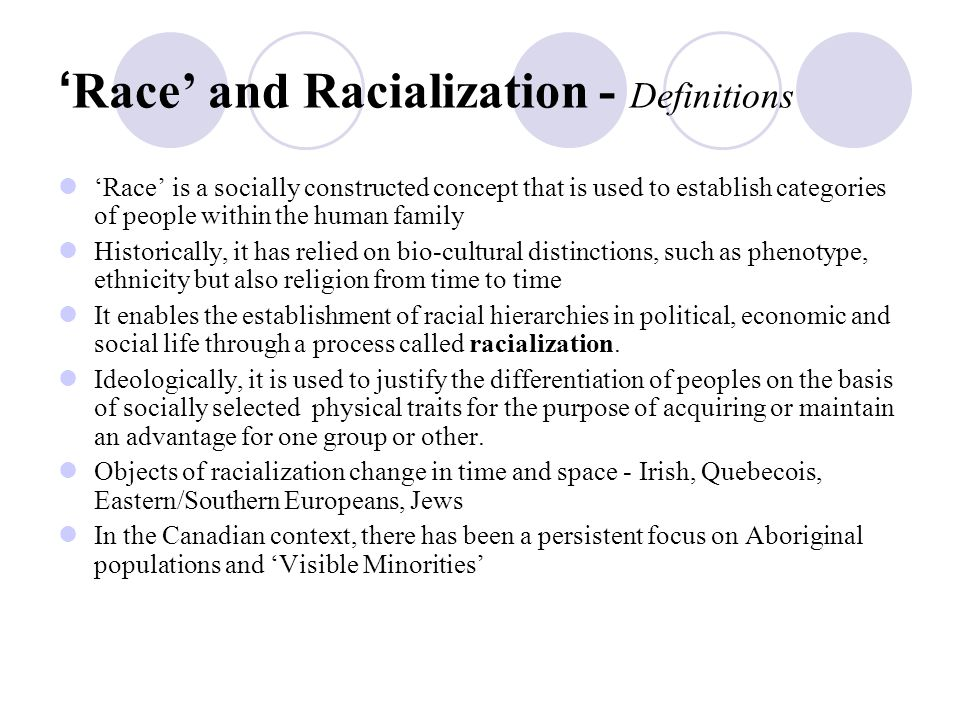 What is Racial Justice - Definitions Racial Justice represents a process of reversing the impact of racialization of particular groups in society Racial Justice is necessary because racialization establishes a system of race-based privileges and disadvantages for collectives within society 'Race' -acts as an organizing principle of historical and contemporary life in North America Racialized outcomes manifest as racial disparities through a variety of social economic indicators - in employment, income, health, education, criminal justice system, political participation and representation and life chances