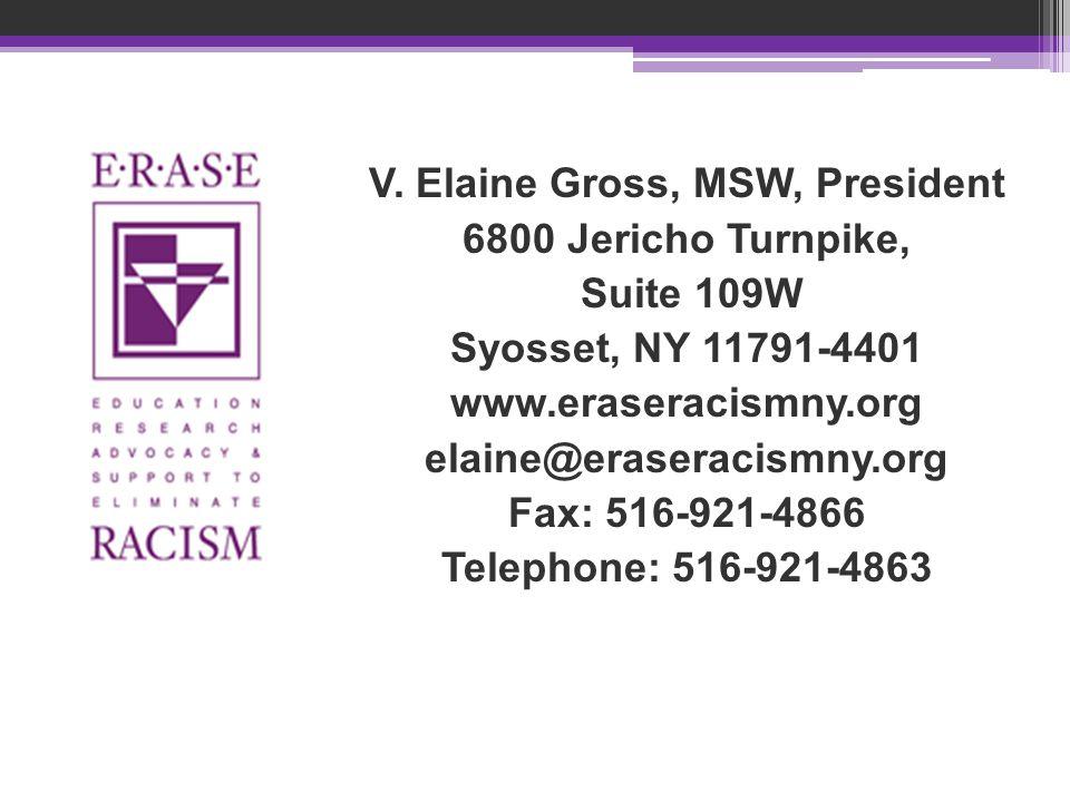 V. Elaine Gross, MSW, President 6800 Jericho Turnpike, Suite 109W Syosset, NY 11791-4401 www.eraseracismny.org elaine@eraseracismny.org Fax: 516-921-4