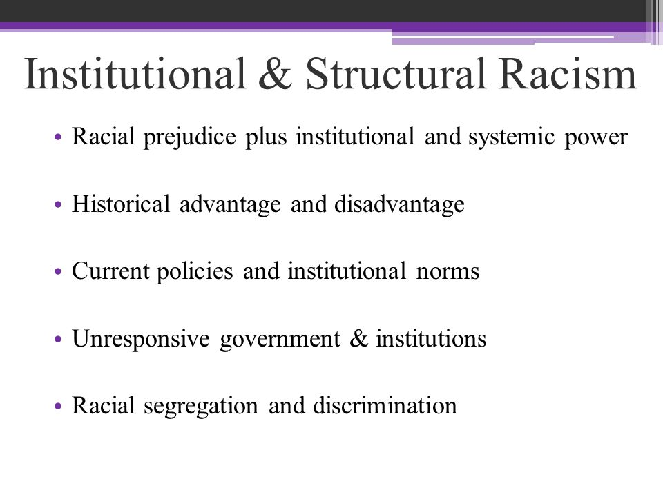 Institutional & Structural Racism Racial prejudice plus institutional and systemic power Historical advantage and disadvantage Current policies and institutional norms Unresponsive government & institutions Racial segregation and discrimination