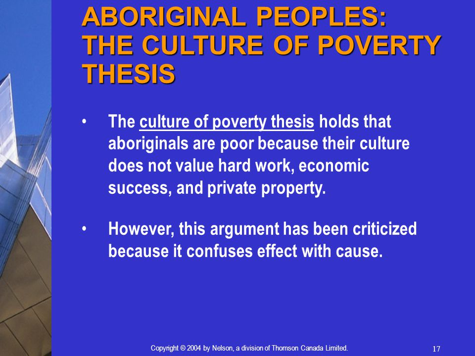 17 Copyright © 2004 by Nelson, a division of Thomson Canada Limited. ABORIGINAL PEOPLES: THE CULTURE OF POVERTY THESIS The culture of poverty thesis h
