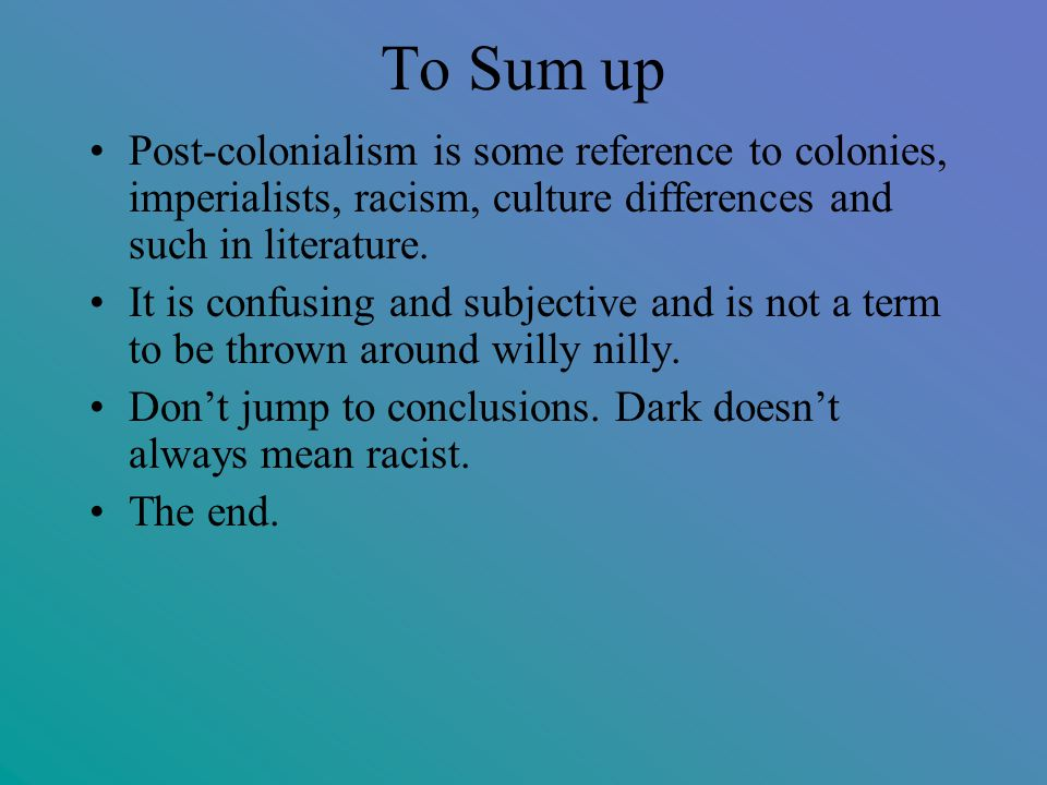 To Sum up Post-colonialism is some reference to colonies, imperialists, racism, culture differences and such in literature.