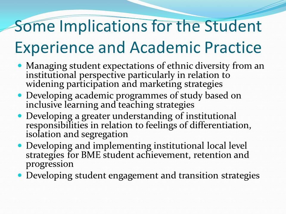 Some Implications for the Student Experience and Academic Practice Managing student expectations of ethnic diversity from an institutional perspective particularly in relation to widening participation and marketing strategies Developing academic programmes of study based on inclusive learning and teaching strategies Developing a greater understanding of institutional responsibilities in relation to feelings of differentiation, isolation and segregation Developing and implementing institutional local level strategies for BME student achievement, retention and progression Developing student engagement and transition strategies