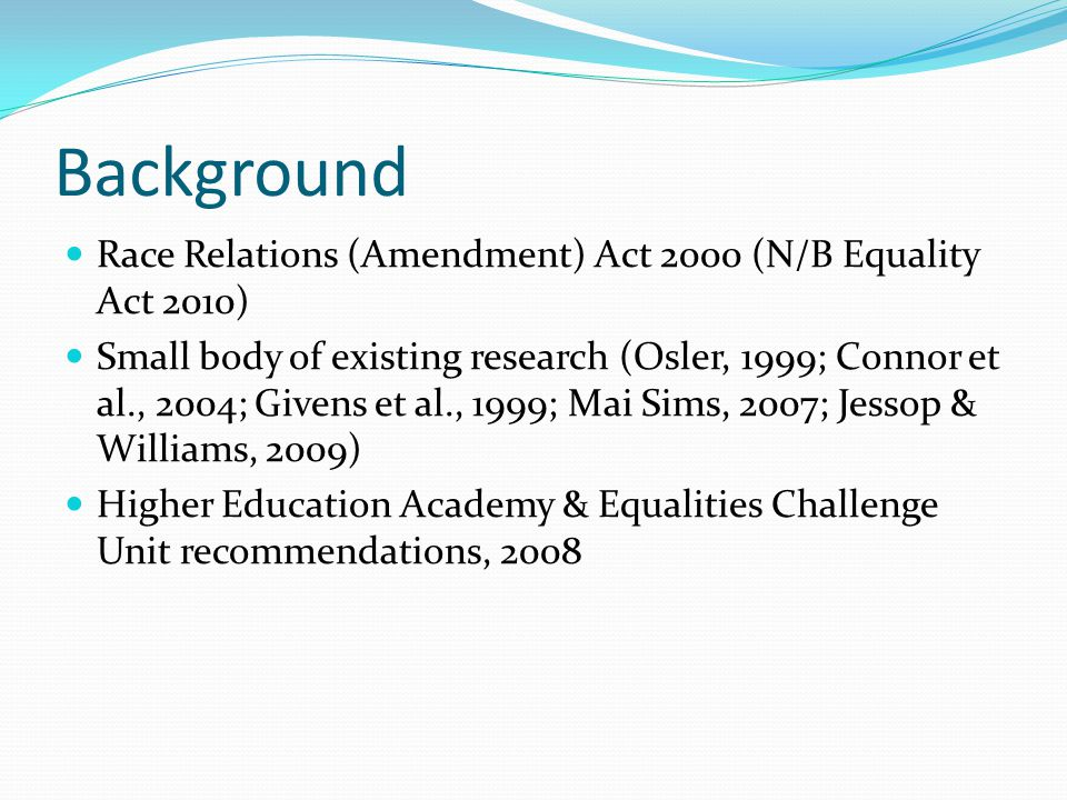 Background Race Relations (Amendment) Act 2000 (N/B Equality Act 2010) Small body of existing research (Osler, 1999; Connor et al., 2004; Givens et al., 1999; Mai Sims, 2007; Jessop & Williams, 2009) Higher Education Academy & Equalities Challenge Unit recommendations, 2008