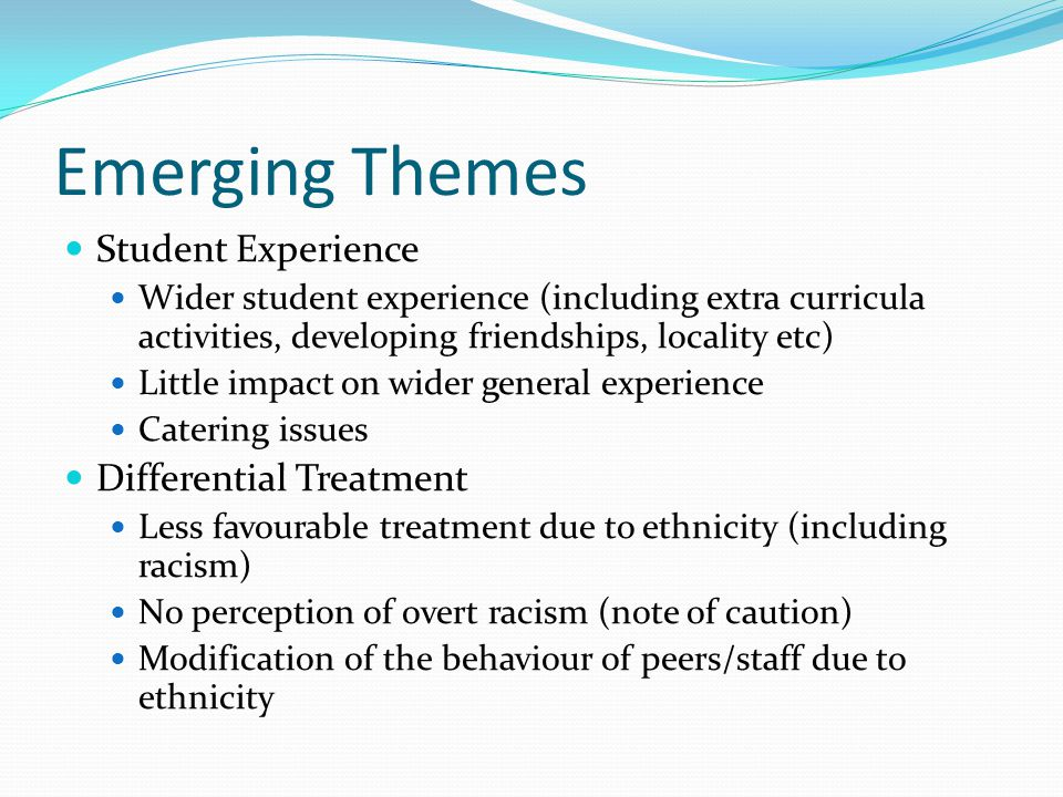 Emerging Themes Student Experience Wider student experience (including extra curricula activities, developing friendships, locality etc) Little impact on wider general experience Catering issues Differential Treatment Less favourable treatment due to ethnicity (including racism) No perception of overt racism (note of caution) Modification of the behaviour of peers/staff due to ethnicity