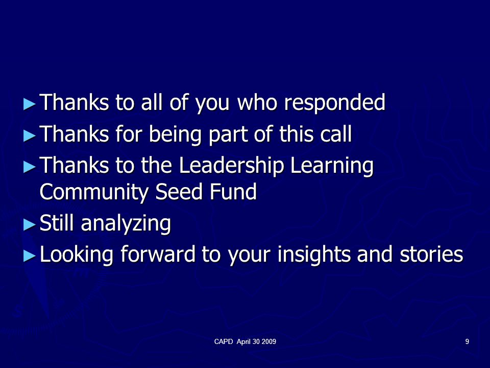 CAPD April 30 20099 ► Thanks to all of you who responded ► Thanks for being part of this call ► Thanks to the Leadership Learning Community Seed Fund ► Still analyzing ► Looking forward to your insights and stories