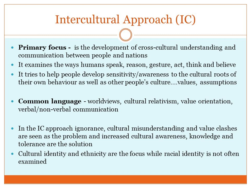 Intercultural Approach (IC) Primary focus - is the development of cross-cultural understanding and communication between people and nations It examines the ways humans speak, reason, gesture, act, think and believe It tries to help people develop sensitivity/awareness to the cultural roots of their own behaviour as well as other people's culture….values, assumptions Common language - worldviews, cultural relativism, value orientation, verbal/non-verbal communication In the IC approach ignorance, cultural misunderstanding and value clashes are seen as the problem and increased cultural awareness, knowledge and tolerance are the solution Cultural identity and ethnicity are the focus while racial identity is not often examined