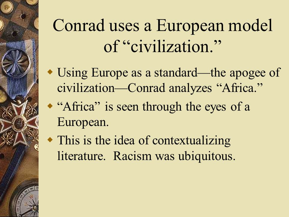 Conrad uses a European model of civilization.  Using Europe as a standard—the apogee of civilization—Conrad analyzes Africa.  Africa is seen through the eyes of a European.