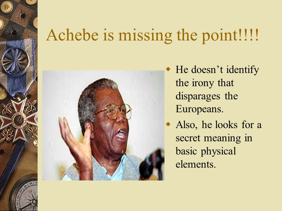 Achebe is missing the point!!!.  He doesn't identify the irony that disparages the Europeans.