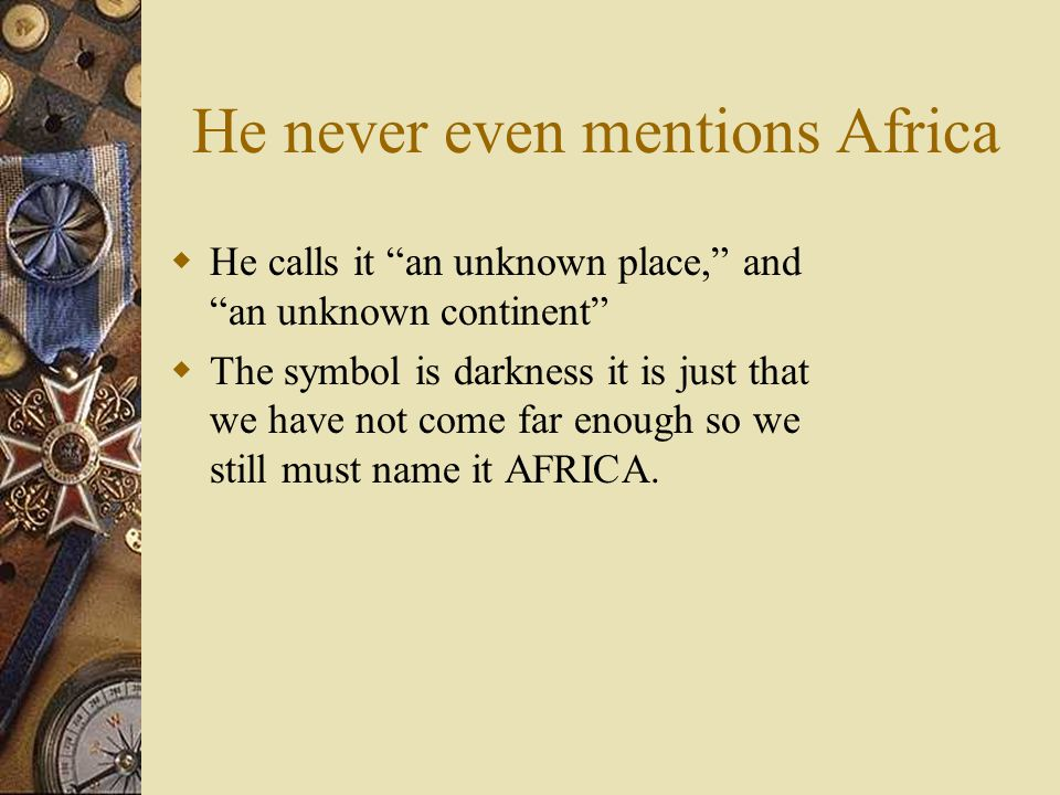 He never even mentions Africa  He calls it an unknown place, and an unknown continent  The symbol is darkness it is just that we have not come far enough so we still must name it AFRICA.