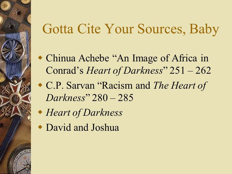 Gotta Cite Your Sources, Baby  Chinua Achebe An Image of Africa in Conrad's Heart of Darkness 251 – 262  C.P.