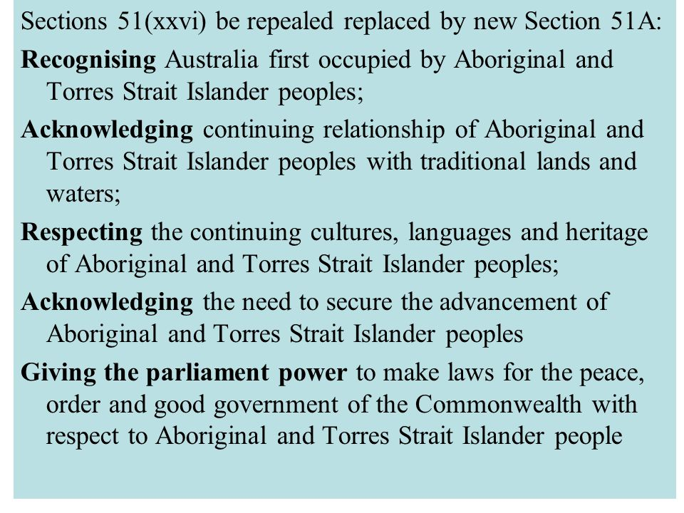What the Expert Panel Recommend Sections 51(xxvi) be repealed replaced by new Section 51A: Recognising Australia first occupied by Aboriginal and Torres Strait Islander peoples; Acknowledging continuing relationship of Aboriginal and Torres Strait Islander peoples with traditional lands and waters; Respecting the continuing cultures, languages and heritage of Aboriginal and Torres Strait Islander peoples; Acknowledging the need to secure the advancement of Aboriginal and Torres Strait Islander peoples Giving the parliament power to make laws for the peace, order and good government of the Commonwealth with respect to Aboriginal and Torres Strait Islander people