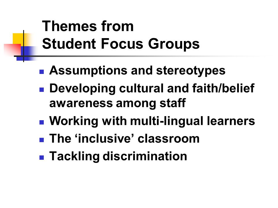 Themes from Student Focus Groups Assumptions and stereotypes Developing cultural and faith/belief awareness among staff Working with multi-lingual learners The 'inclusive' classroom Tackling discrimination