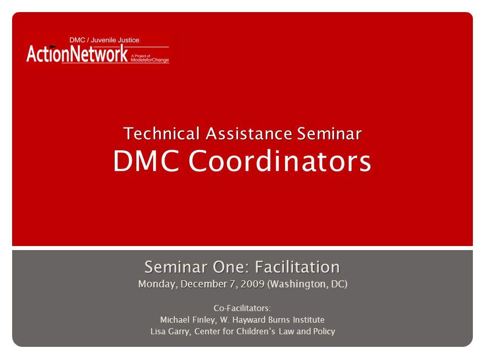 Technical Assistance Seminar Technical Assistance Seminar DMC Coordinators Seminar One: Facilitation Monday, December 7, 2009 ( Monday, December 7, 2009 (Washington, DC) Co-Facilitators: Michael Finley, W.