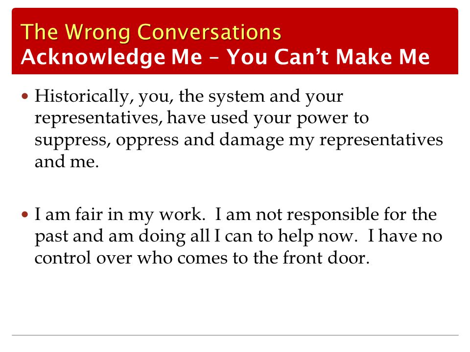 The Wrong Conversations The Wrong Conversations Acknowledge Me – You Can't Make Me Historically, you, the system and your representatives, have used your power to suppress, oppress and damage my representatives and me.