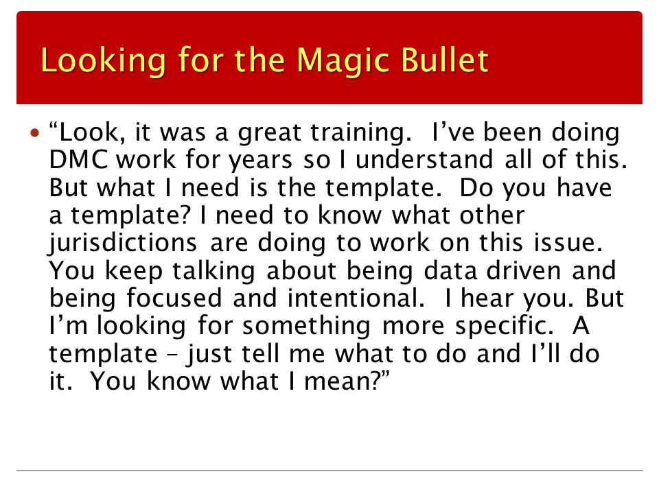 "Looking for the Magic Bullet ""Look, it was a great training. I've been doing DMC work for years so I understand all of this. But what I need is the te"