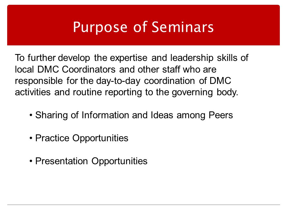 Purpose of Seminars To further develop the expertise and leadership skills of local DMC Coordinators and other staff who are responsible for the day-to-day coordination of DMC activities and routine reporting to the governing body.