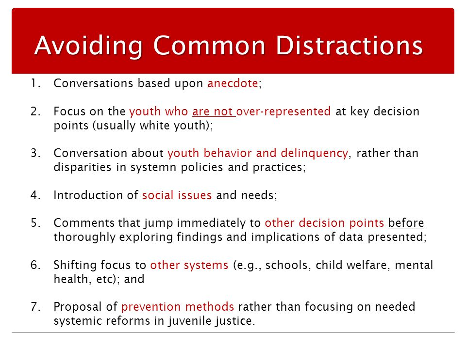 Avoiding Common Distractions 1.Conversations based upon anecdote; 2.Focus on the youth who are not over-represented at key decision points (usually white youth); 3.Conversation about youth behavior and delinquency, rather than disparities in systemn policies and practices; 4.Introduction of social issues and needs; 5.Comments that jump immediately to other decision points before thoroughly exploring findings and implications of data presented; 6.Shifting focus to other systems (e.g., schools, child welfare, mental health, etc); and 7.Proposal of prevention methods rather than focusing on needed systemic reforms in juvenile justice.