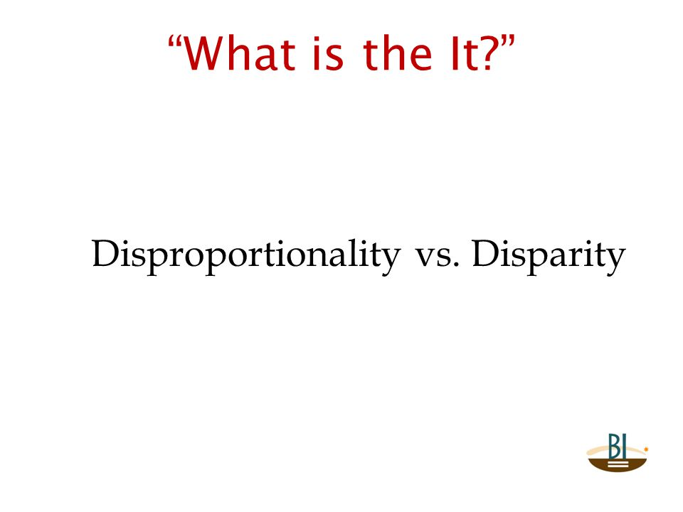 """What is the It?"" Disproportionality vs. Disparity"
