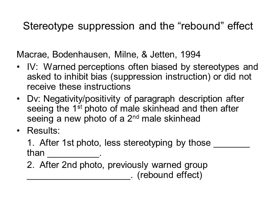 Stereotype suppression and the rebound effect Macrae, Bodenhausen, Milne, & Jetten, 1994 IV: Warned perceptions often biased by stereotypes and asked to inhibit bias (suppression instruction) or did not receive these instructions Dv: Negativity/positivity of paragraph description after seeing the 1 st photo of male skinhead and then after seeing a new photo of a 2 nd male skinhead Results: 1.