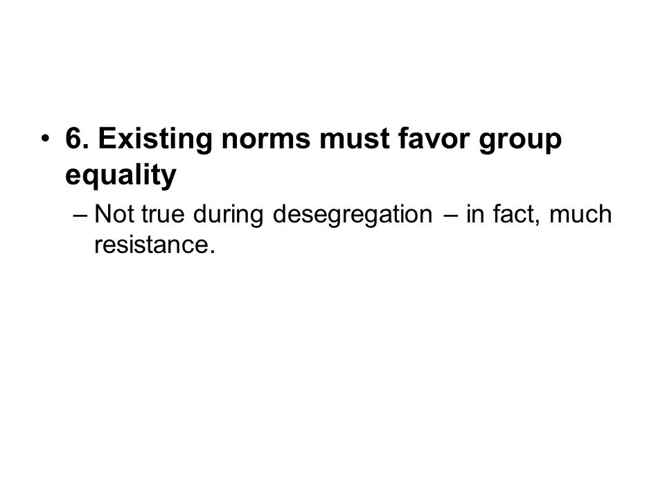 6. Existing norms must favor group equality –Not true during desegregation – in fact, much resistance.