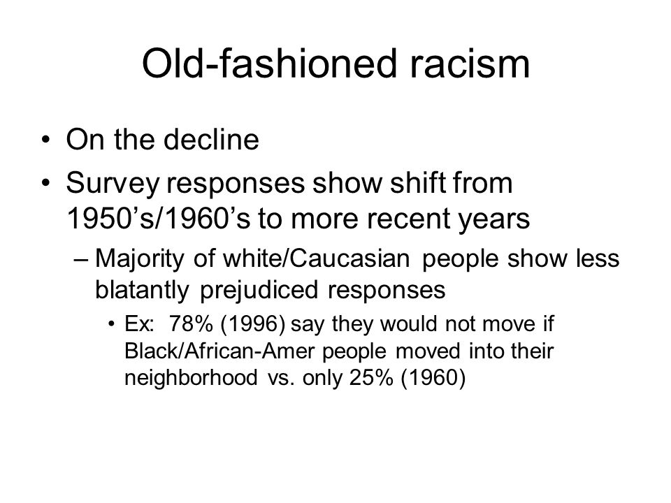 Old-fashioned racism On the decline Survey responses show shift from 1950's/1960's to more recent years –Majority of white/Caucasian people show less blatantly prejudiced responses Ex: 78% (1996) say they would not move if Black/African-Amer people moved into their neighborhood vs.