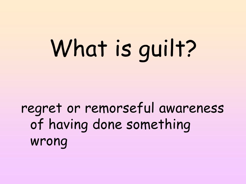 What is guilt regret or remorseful awareness of having done something wrong