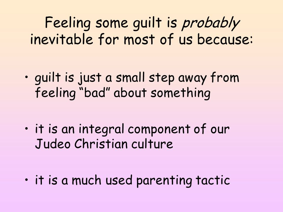 Feeling some guilt is probably inevitable for most of us because: guilt is just a small step away from feeling bad about something it is an integral component of our Judeo Christian culture it is a much used parenting tactic