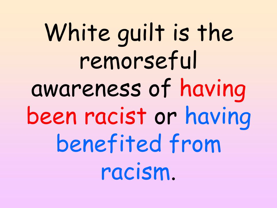 White guilt is the remorseful awareness of having been racist or having benefited from racism.