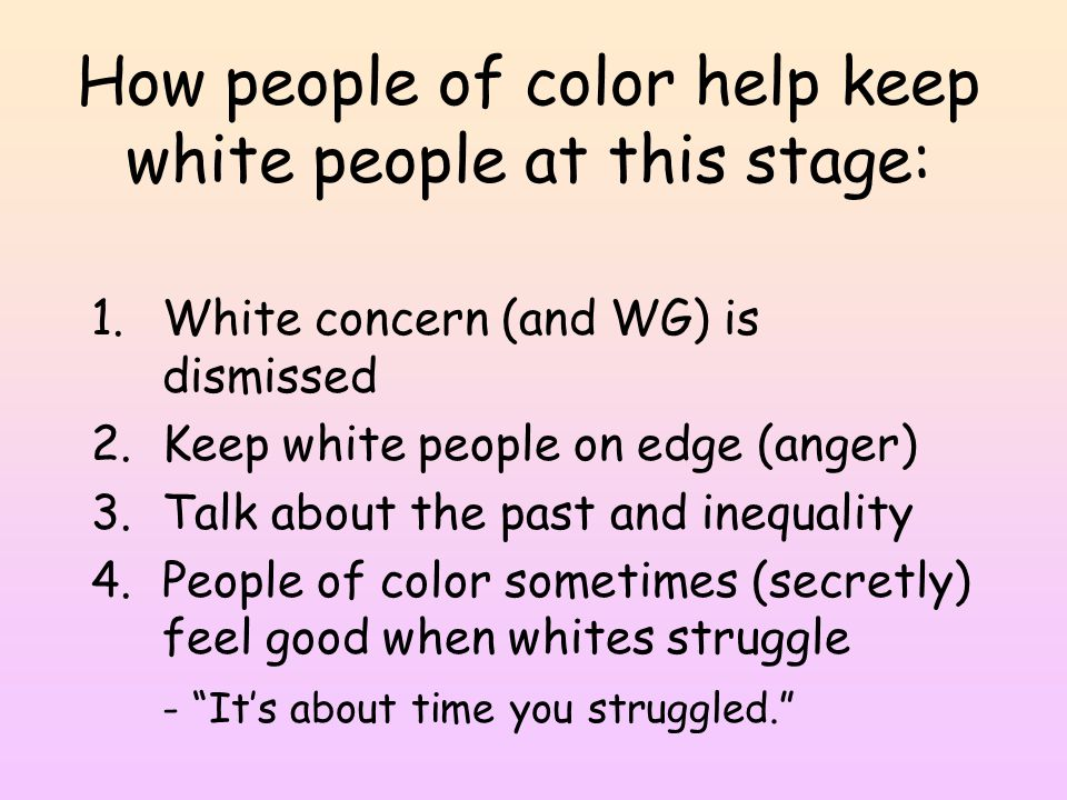 How people of color help keep white people at this stage: 1.White concern (and WG) is dismissed 2.Keep white people on edge (anger) 3.Talk about the past and inequality 4.People of color sometimes (secretly) feel good when whites struggle - It's about time you struggled.