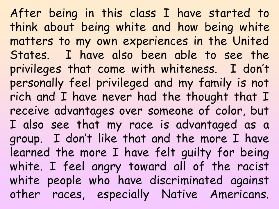 After being in this class I have started to think about being white and how being white matters to my own experiences in the United States. I have als