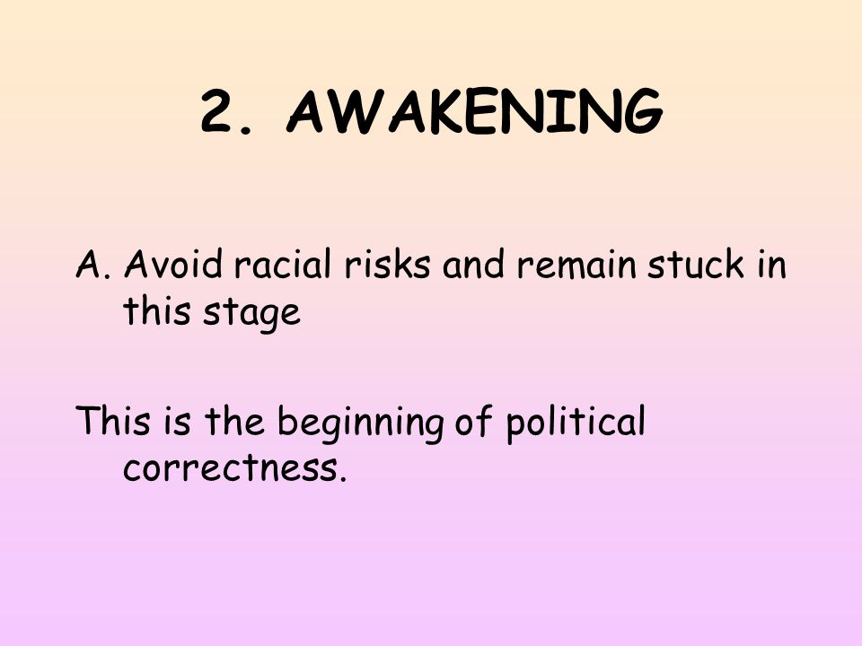 2. AWAKENING A.Avoid racial risks and remain stuck in this stage This is the beginning of political correctness.