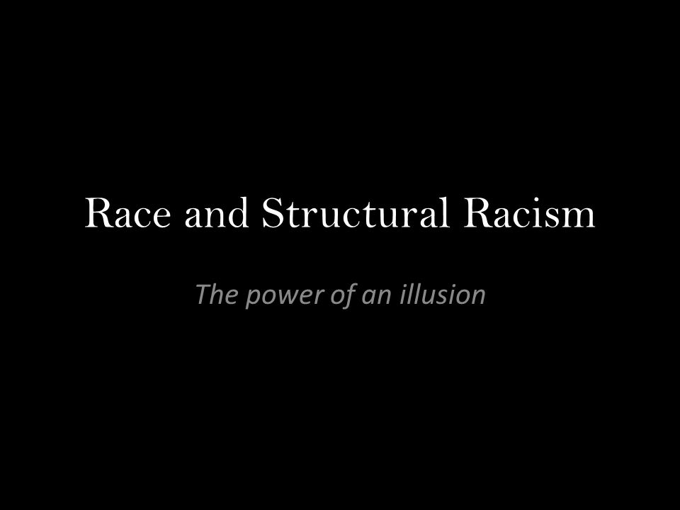 Race and Structural Racism The power of an illusion