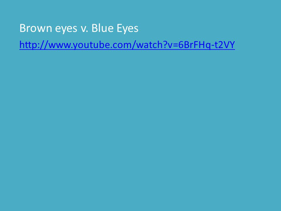 Brown eyes v. Blue Eyes http://www.youtube.com/watch v=6BrFHq-t2VY